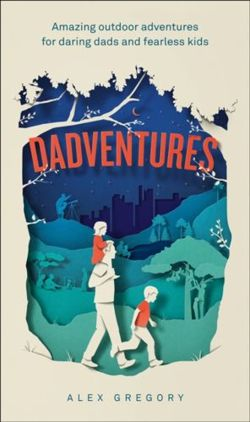 Dadventures : Amazing Outdoor Adventures for Daring Dads and Fearless Kids