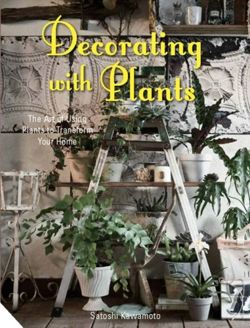 Decorating with Plants : The Art of Using Plants to Transform Your Home