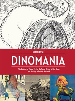 Dinomania The Lost Art of Winsor McCay, The Secret Origins of King Kong, and The Urge To Destroy New York