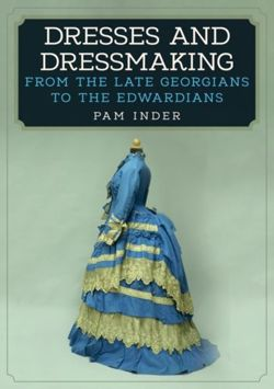 Dresses and Dressmaking From Late Georgians to the Edwardians