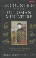 Encounters with the Ottoman Miniature Contemporary Readings of an Imperial Art