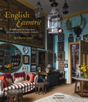 English Eccentric A Celebration of Imaginative, Intriguing and Truly Stylish Interiors
