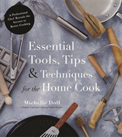 Essential Tools, Tips & Techniques for the Home Cook A Professional Chef Reveals the Secrets to Better Cooking