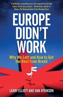 Europe Didn't Work Why We Left and How to Get the Best from Brexit