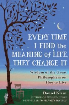 Every Time I Find the Meaning of Life, They Change it : Wisdom of the Great Philosophers on How to Live