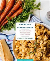 Everyday Dinner Ideas 103 Easy Recipes for Chicken, Pasta, and Other Dishes Everyone Will Love