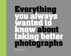 Everything You Always Wanted to Know About Taking Better Photographs