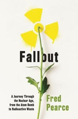 Fallout: A Journey Through the Nuclear Age, From the Atom Bomb to Radioactive Waste