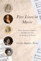 Five Lives in Music Women Performers, Composers, and Impresarios from the Baroque to the Present