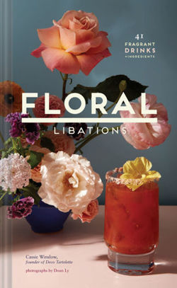 Floral Libations : 41 Fragrant Drinks + Ingredients