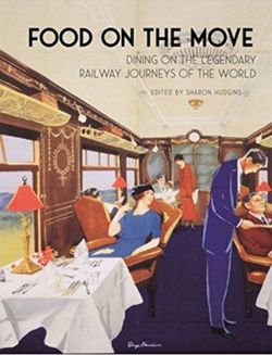 Food on the Move Dining on the Legendary Railway Journeys of the World