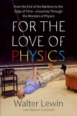 For the Love of Physics From the End of the Rainbow to the Edge of Time - A Journey Through the Wonders of Physics