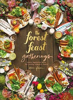 Forest Feast Gatherings: Simple Vegetarian Menus for Hosting Friends &Family Simple Vegetarian Menus from My Cabin in the Woods