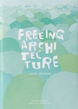 Freeing Architecture. Junya Ishigami