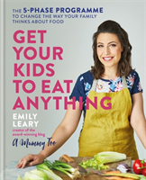 Get Your Kids to Eat Anything The 5-phase programme to change the way your family thinks about food