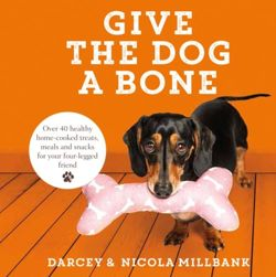 Give the Dog a Bone : Over 40 Healthy Home-Cooked Treats, Meals and Snacks for Your Four-Legged Friend