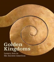 Golden Kingdoms - Luxury Arts in the Ancient Americas