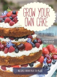 Grow Your Own Cake : Recipes from Plot to Plate