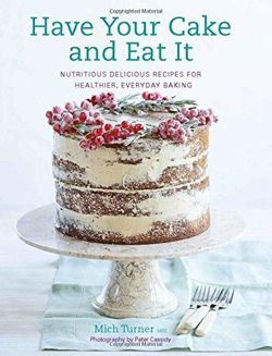 Have Your Cake and Eat It Nutritious, Delicious Recipes for Healthier, Everyday Baking