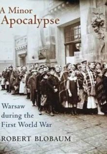 A Minor Apocalypse : Warsaw during the First World War by Robert E. Blobaum
