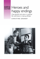 Heroes and Happy Endings Class, Gender, and Nation in Popular Film and Fiction in Interwar Britain