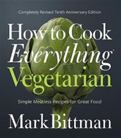 How to Cook Everything Vegetarian Completely Revised Tenth Anniversary Edition
