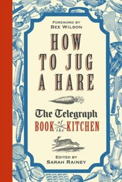 How to Jug a Hare : The Telegraph Book of the Kitchen