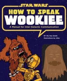 How to Speak Wookiee : A Manual for Intergalactic Communication