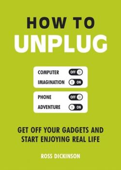How to Unplug : Get Off Your Gadgets and Start Enjoying Real Life