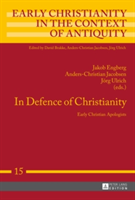 In Defence of Christianity Early Christian Apologists