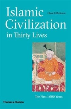 Islamic Civilization in Thirty Lives : The First 1,000 Years
