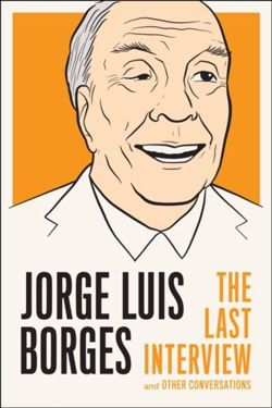 Jorge Luis Borges: The Last Interview : And Other Coversations