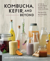 Kombucha, Kefir, and Beyond A Fun and Flavorful Guide to Fermenting Your Own Probiotic Beverages at Home