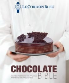 Le Cordon Bleu Chocolate Bible : 180 recipes explained by the Chefs of the famous French culinary school