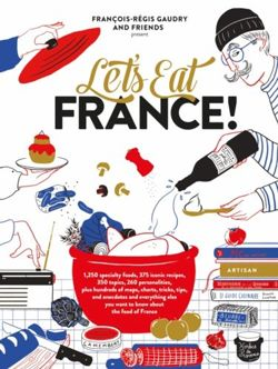 Let's Eat France! 1,250 Specialty Foods, 375 Iconic Recipes, 350 Topics, 260 Personalities, Plus Hundreds of Maps, Charts, Tricks, Tips, and Anecdotes and Everything Else You Want to Know about the