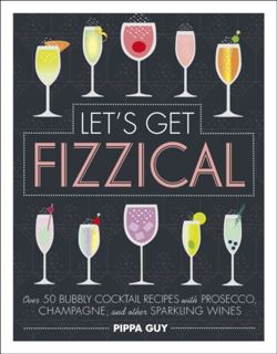 Let's Get Fizzical : Over 50 Bubbly Cocktail Recipes with Prosecco, Champagne, and other Sparkling Wines