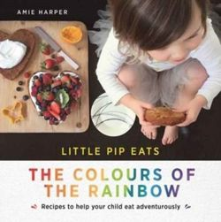 Little Pip Eats the Colours of the Rainbow Recipes to Help Your Child Eat Adventurously