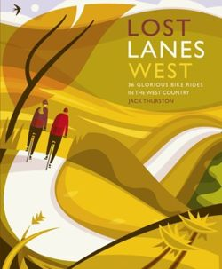 Lost Lanes West Country : 36 Glorious bike rides in Devon, Cornwall, Dorset, Somerset and Wiltshire