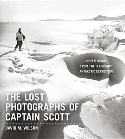 Lost Photographs of Captain Scott: Unseen Images from the Legendary Antarctic Expedition