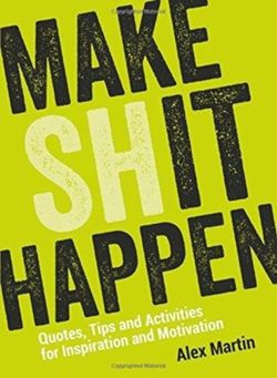 Make (Sh)it Happen: Quotes, Tips and Activities for Inspiration and Motivation