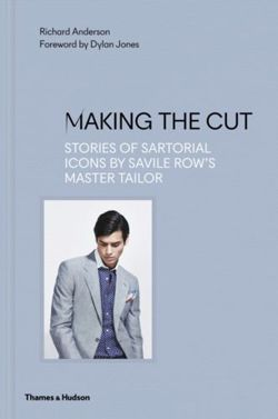 Making the Cut Stories of Sartorial Icons by Savile Row's Master Tailor