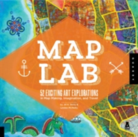 Map Art Lab 52 Exciting Art Explorations in Mapmaking, Imagination, and Travel