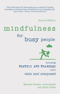 Mindfulness for Busy People : Turning frantic and frazzled into calm and composed