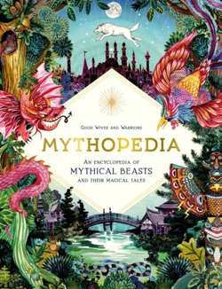 Mythopedia : An Encyclopedia of Mythical Beasts and Their Magical Tales