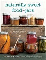 Naturally Sweet Food in Jars 100 Preserves Made with Coconut, Maple, Honey, and More