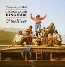 Navigating the West : George Caleb Bingham and the River