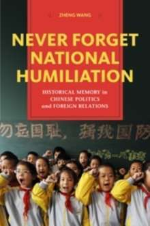 Never Forget National Humiliation : Historical Memory in Chinese Politics and Foreign Relations