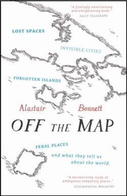 Off the Map : Lost Spaces, Invisible Cities, Forgotten Islands, Feral Places and What They Tell Us About the World