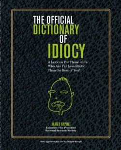 Official Dictionary of Idiocy : A Lexicon For Those of Us Who Are Far Less Idiotic Than The Rest of You