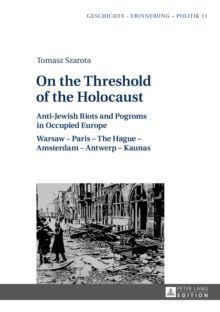 On the Threshold of the Holocaust Anti-Jewish Riots and Pogroms in Occupied Europe: Warsaw - Paris - The Hague - Amsterdam - Antwerp - Kaunas
